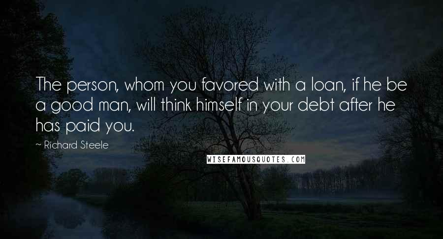 Richard Steele quotes: The person, whom you favored with a loan, if he be a good man, will think himself in your debt after he has paid you.