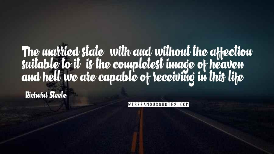 Richard Steele quotes: The married state, with and without the affection suitable to it, is the completest image of heaven and hell we are capable of receiving in this life.