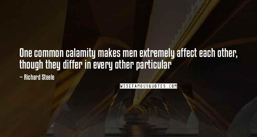 Richard Steele quotes: One common calamity makes men extremely affect each other, though they differ in every other particular