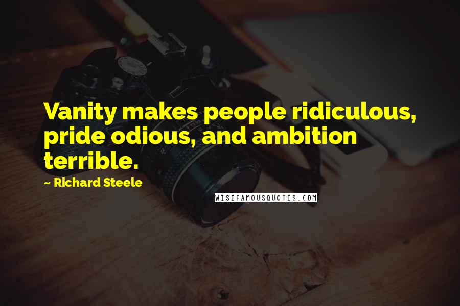 Richard Steele quotes: Vanity makes people ridiculous, pride odious, and ambition terrible.
