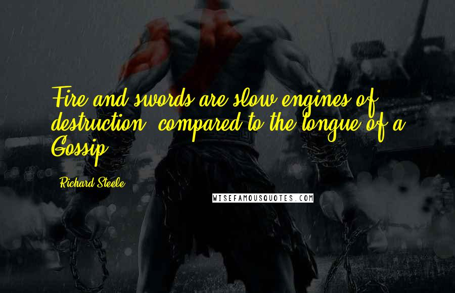 Richard Steele quotes: Fire and swords are slow engines of destruction, compared to the tongue of a Gossip.