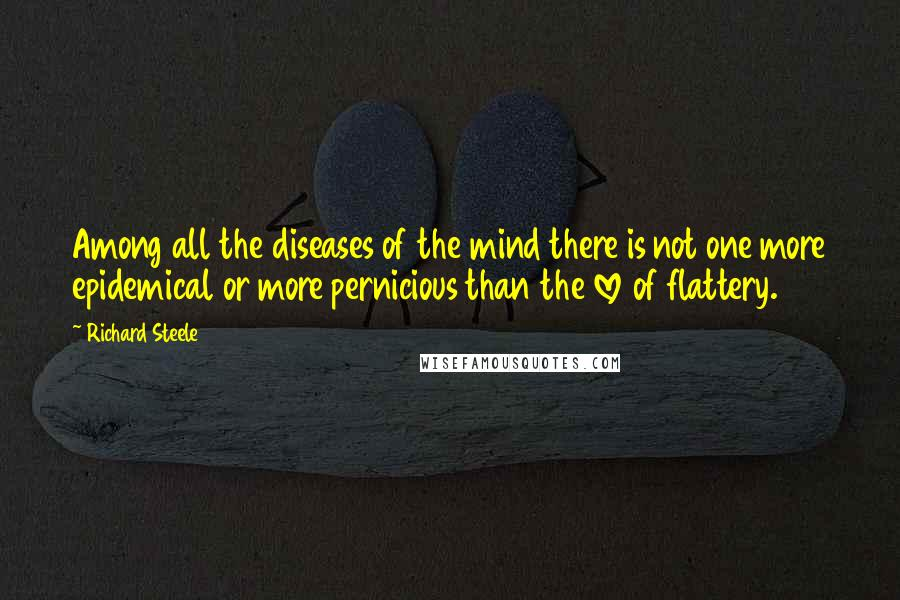 Richard Steele quotes: Among all the diseases of the mind there is not one more epidemical or more pernicious than the love of flattery.
