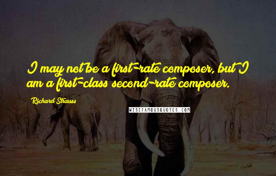 Richard Strauss quotes: I may not be a first-rate composer, but I am a first-class second-rate composer.
