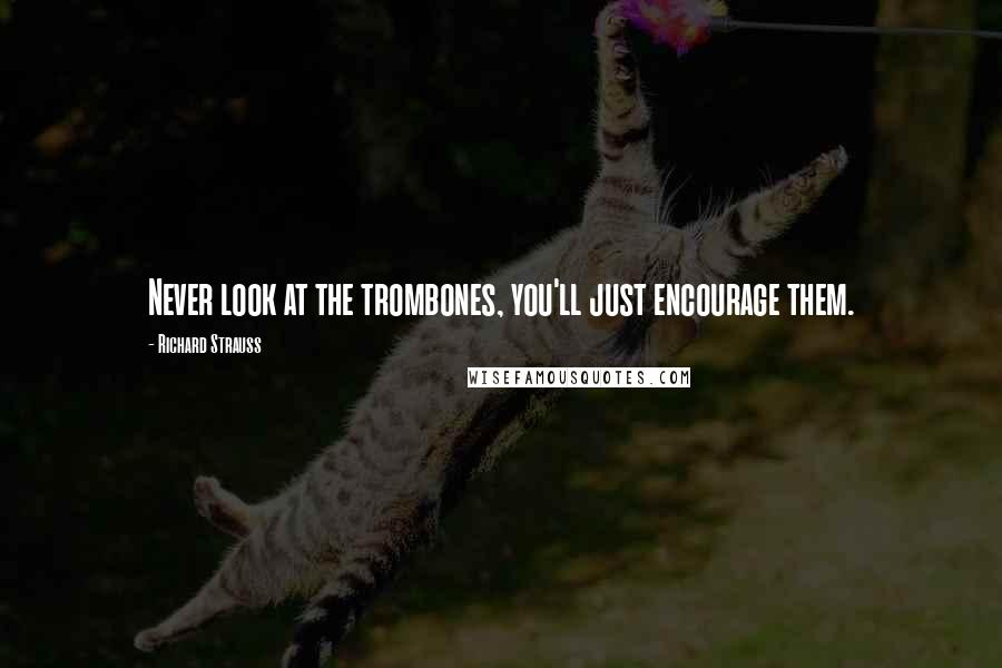 Richard Strauss quotes: Never look at the trombones, you'll just encourage them.