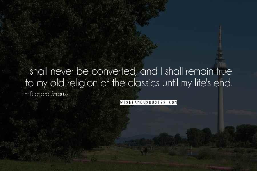 Richard Strauss quotes: I shall never be converted, and I shall remain true to my old religion of the classics until my life's end.