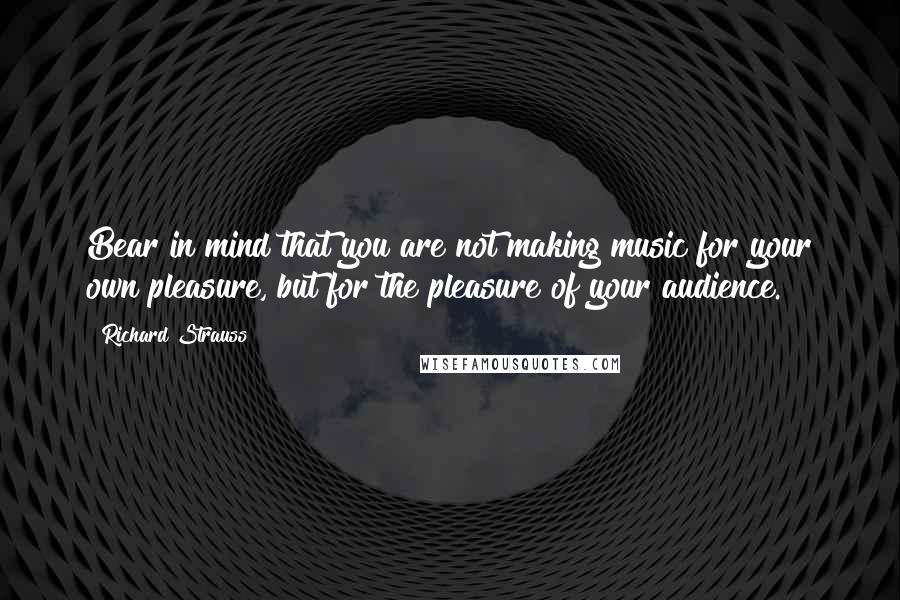 Richard Strauss quotes: Bear in mind that you are not making music for your own pleasure, but for the pleasure of your audience.