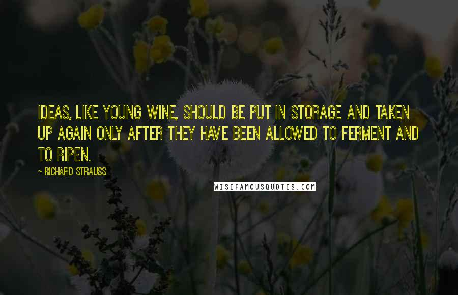 Richard Strauss quotes: Ideas, like young wine, should be put in storage and taken up again only after they have been allowed to ferment and to ripen.