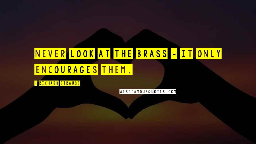 Richard Strauss quotes: Never look at the brass - it only encourages them.