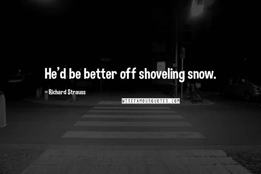 Richard Strauss quotes: He'd be better off shoveling snow.