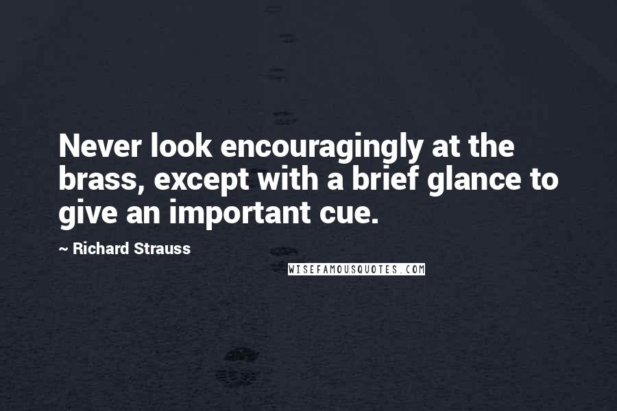 Richard Strauss quotes: Never look encouragingly at the brass, except with a brief glance to give an important cue.