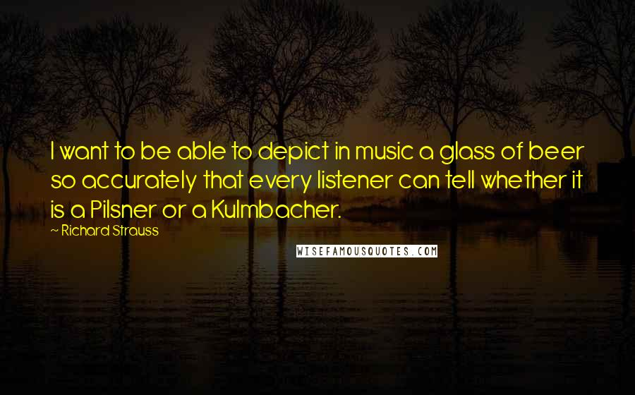 Richard Strauss quotes: I want to be able to depict in music a glass of beer so accurately that every listener can tell whether it is a Pilsner or a Kulmbacher.