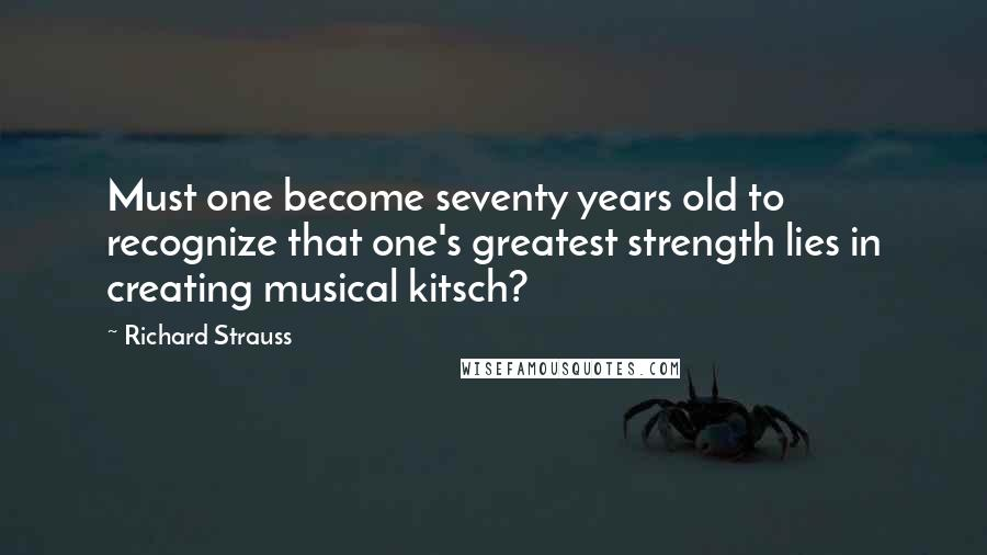 Richard Strauss quotes: Must one become seventy years old to recognize that one's greatest strength lies in creating musical kitsch?