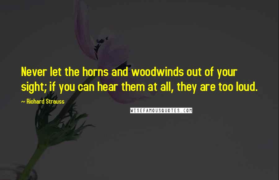 Richard Strauss quotes: Never let the horns and woodwinds out of your sight; if you can hear them at all, they are too loud.