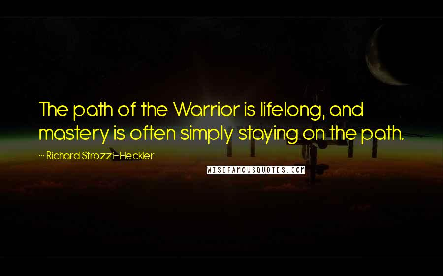 Richard Strozzi-Heckler quotes: The path of the Warrior is lifelong, and mastery is often simply staying on the path.