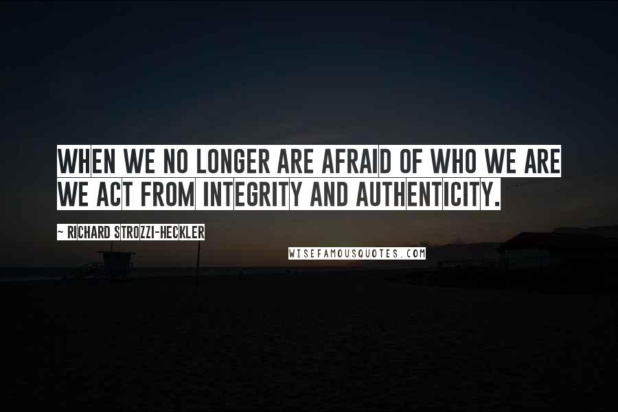 Richard Strozzi-Heckler quotes: When we no longer are afraid of who we are we act from integrity and authenticity.