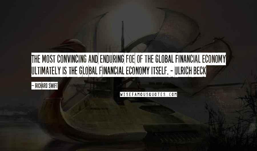 Richard Swift quotes: The most convincing and enduring foe of the global financial economy ultimately is the global financial economy itself. - Ulrich Beck