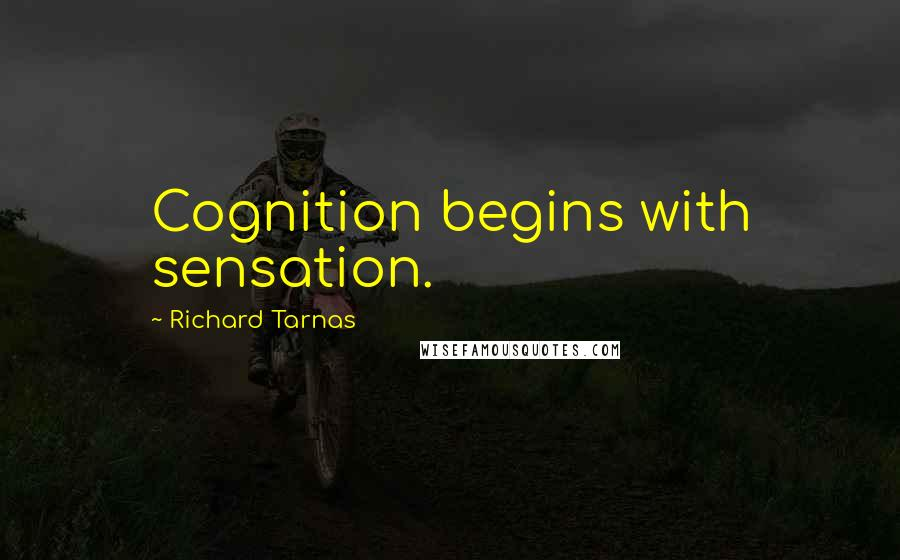 Richard Tarnas quotes: Cognition begins with sensation.
