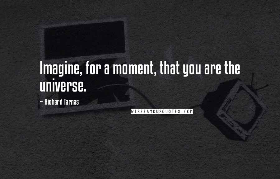 Richard Tarnas quotes: Imagine, for a moment, that you are the universe.
