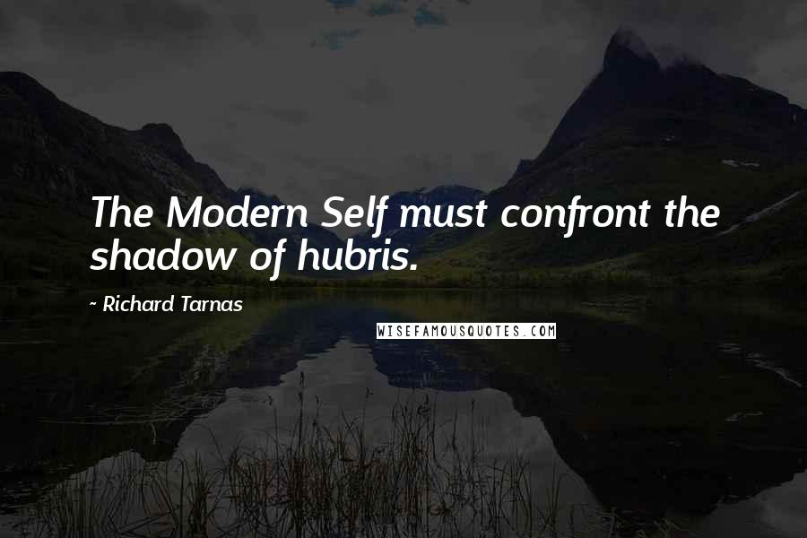 Richard Tarnas quotes: The Modern Self must confront the shadow of hubris.
