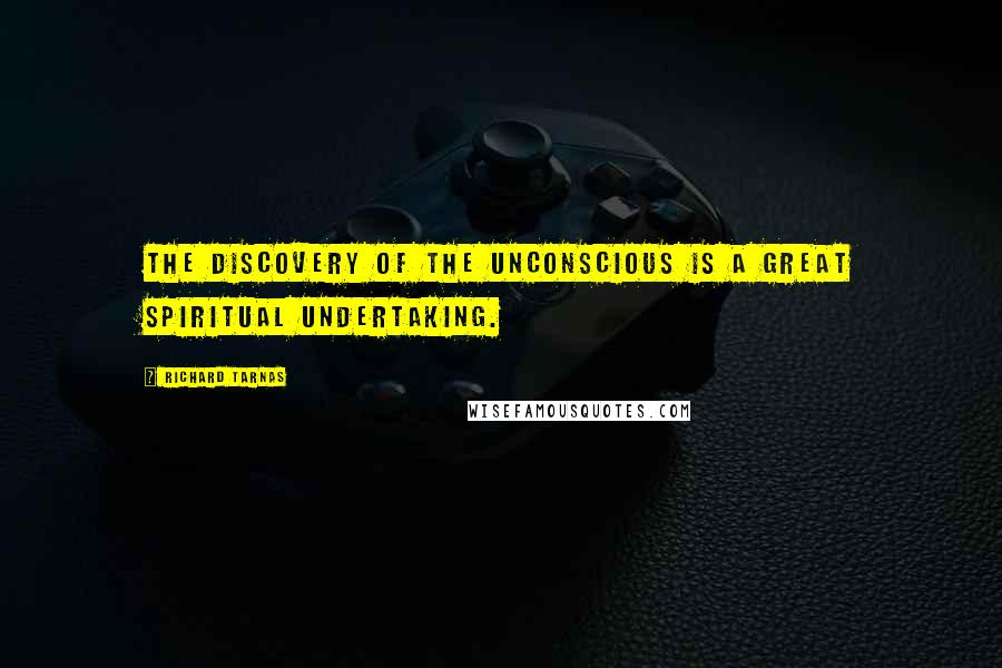 Richard Tarnas quotes: The discovery of the unconscious is a great spiritual undertaking.
