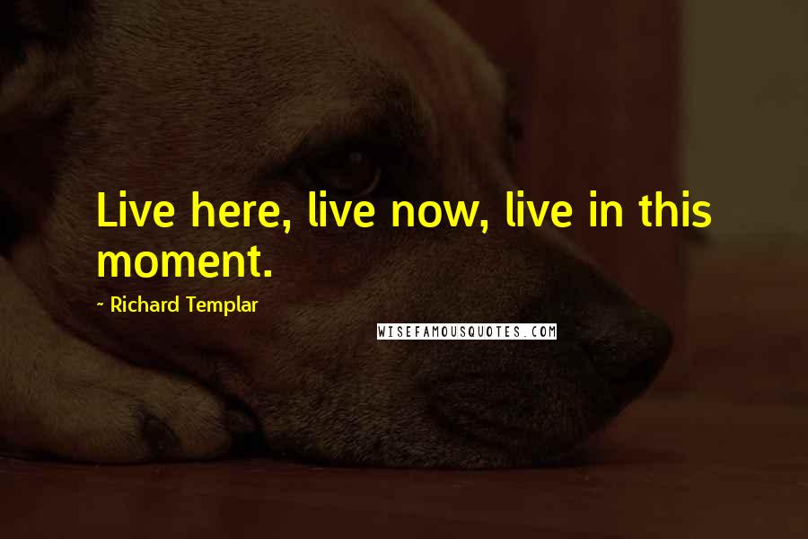 Richard Templar quotes: Live here, live now, live in this moment.