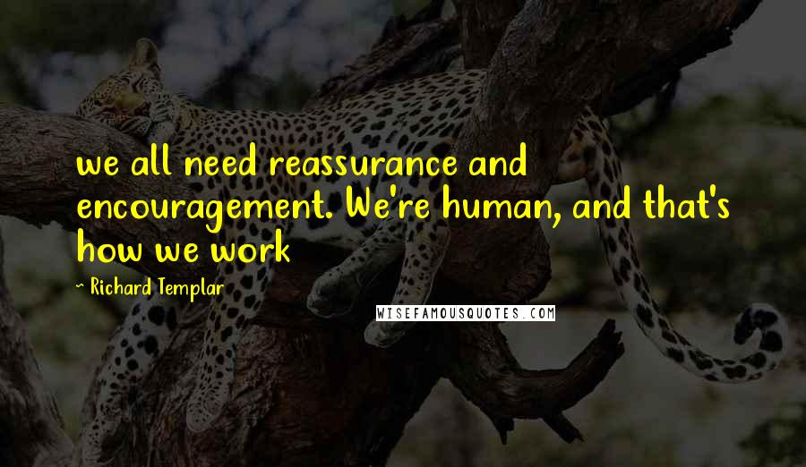 Richard Templar quotes: we all need reassurance and encouragement. We're human, and that's how we work
