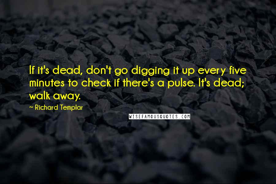 Richard Templar quotes: If it's dead, don't go digging it up every five minutes to check if there's a pulse. It's dead; walk away.