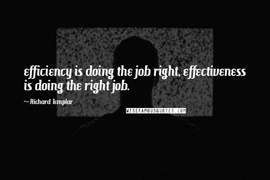 Richard Templar quotes: efficiency is doing the job right, effectiveness is doing the right job.