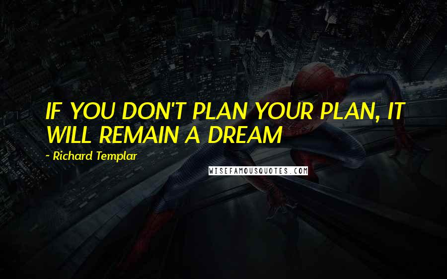 Richard Templar quotes: IF YOU DON'T PLAN YOUR PLAN, IT WILL REMAIN A DREAM