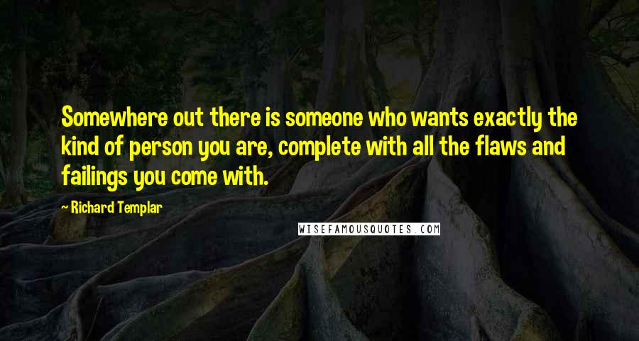 Richard Templar quotes: Somewhere out there is someone who wants exactly the kind of person you are, complete with all the flaws and failings you come with.