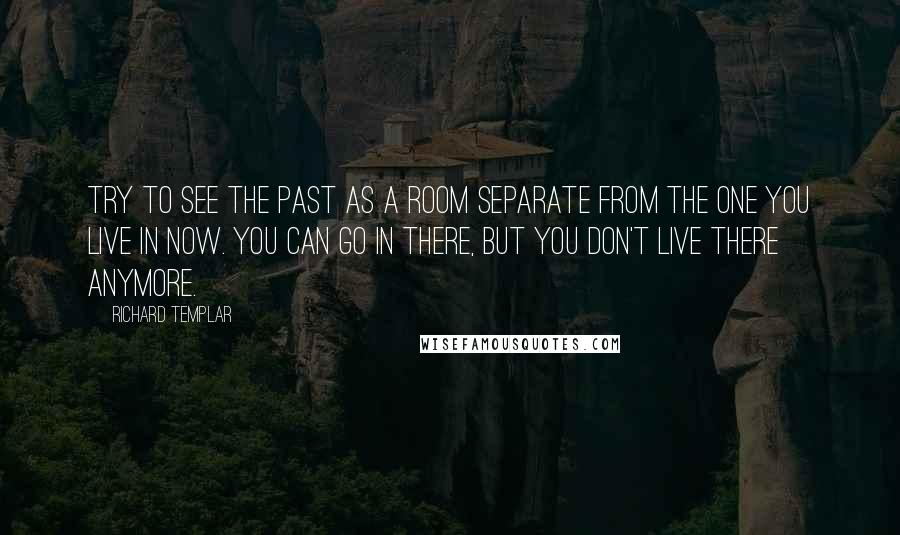 Richard Templar quotes: Try to see the past as a room separate from the one you live in now. You can go in there, but you don't live there anymore.