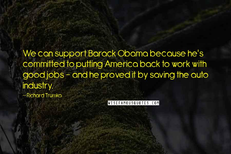 Richard Trumka quotes: We can support Barack Obama because he's committed to putting America back to work with good jobs - and he proved it by saving the auto industry.