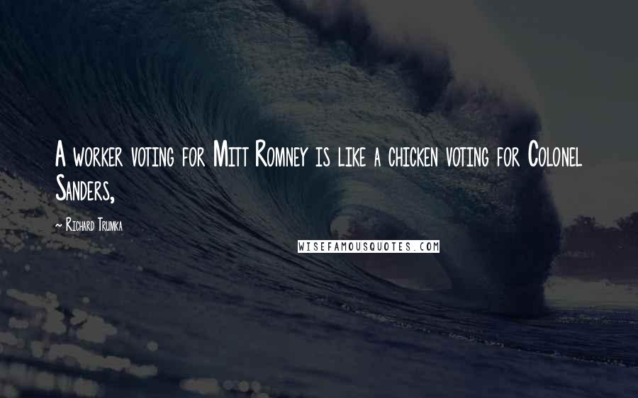 Richard Trumka quotes: A worker voting for Mitt Romney is like a chicken voting for Colonel Sanders,