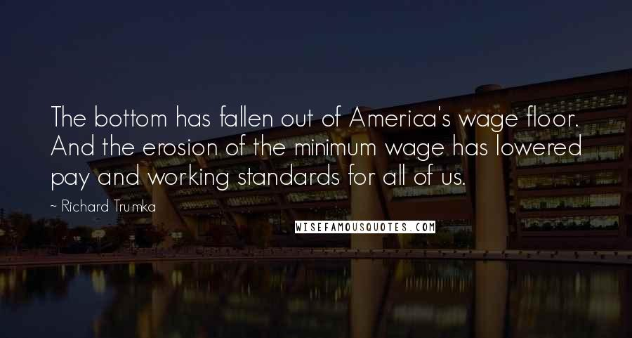 Richard Trumka quotes: The bottom has fallen out of America's wage floor. And the erosion of the minimum wage has lowered pay and working standards for all of us.
