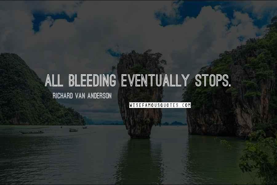 Richard Van Anderson quotes: All bleeding eventually stops.