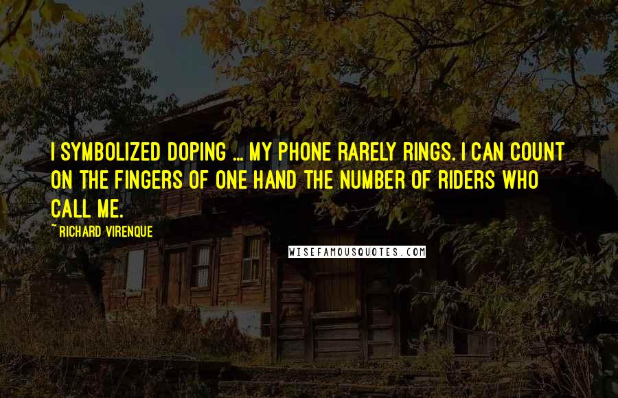 Richard Virenque quotes: I symbolized doping ... My phone rarely rings. I can count on the fingers of one hand the number of riders who call me.
