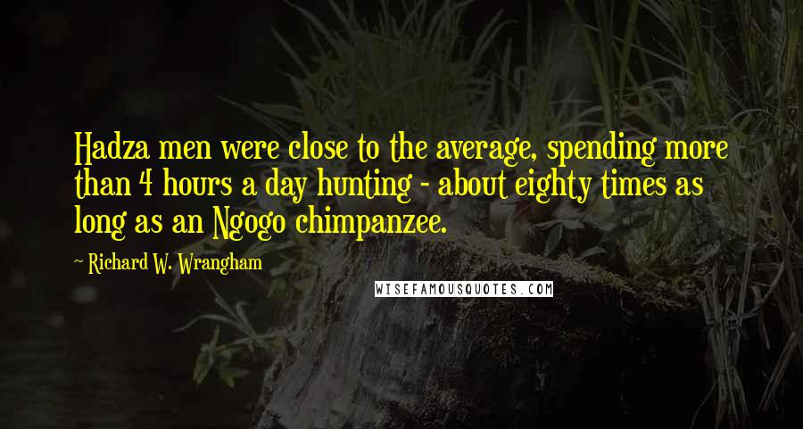 Richard W. Wrangham quotes: Hadza men were close to the average, spending more than 4 hours a day hunting - about eighty times as long as an Ngogo chimpanzee.