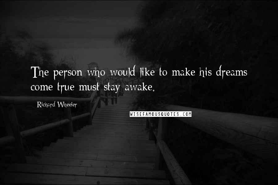 Richard Wheeler quotes: The person who would like to make his dreams come true must stay awake.