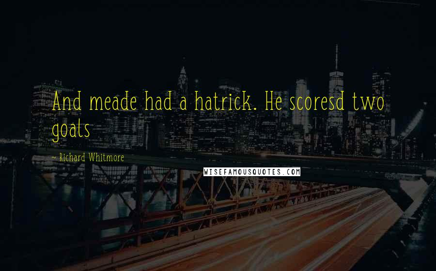 Richard Whitmore quotes: And meade had a hatrick. He scoresd two goals