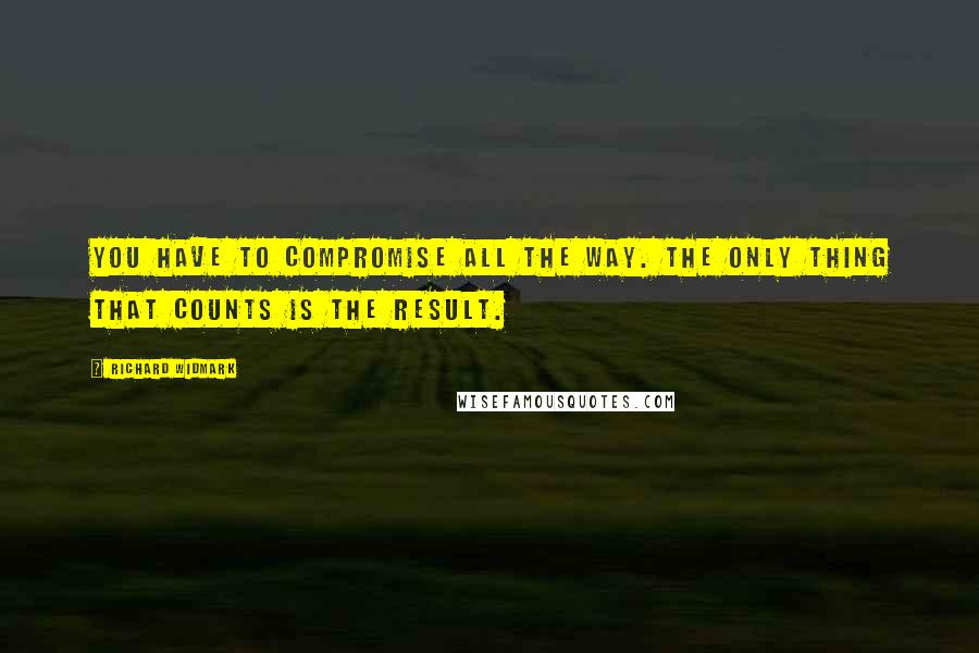 Richard Widmark quotes: You have to compromise all the way. The only thing that counts is the result.