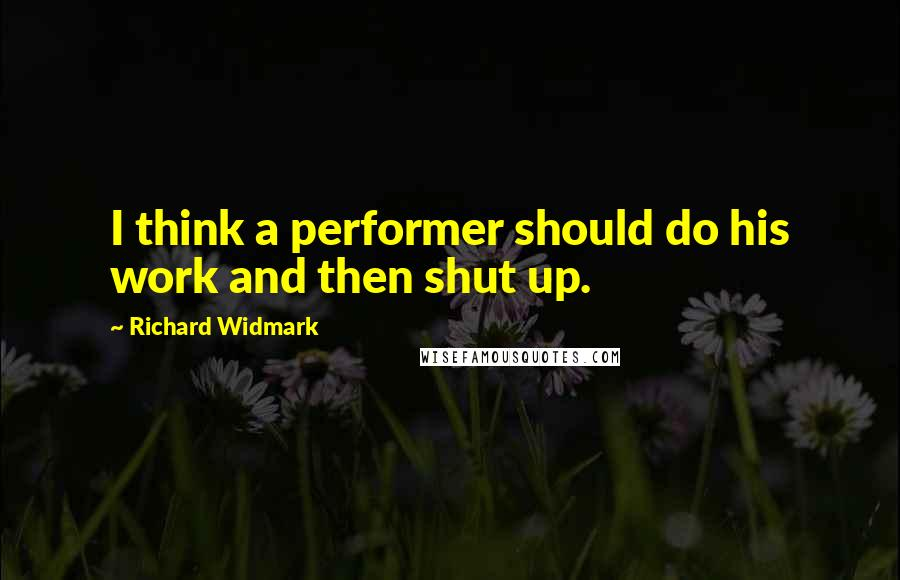 Richard Widmark quotes: I think a performer should do his work and then shut up.