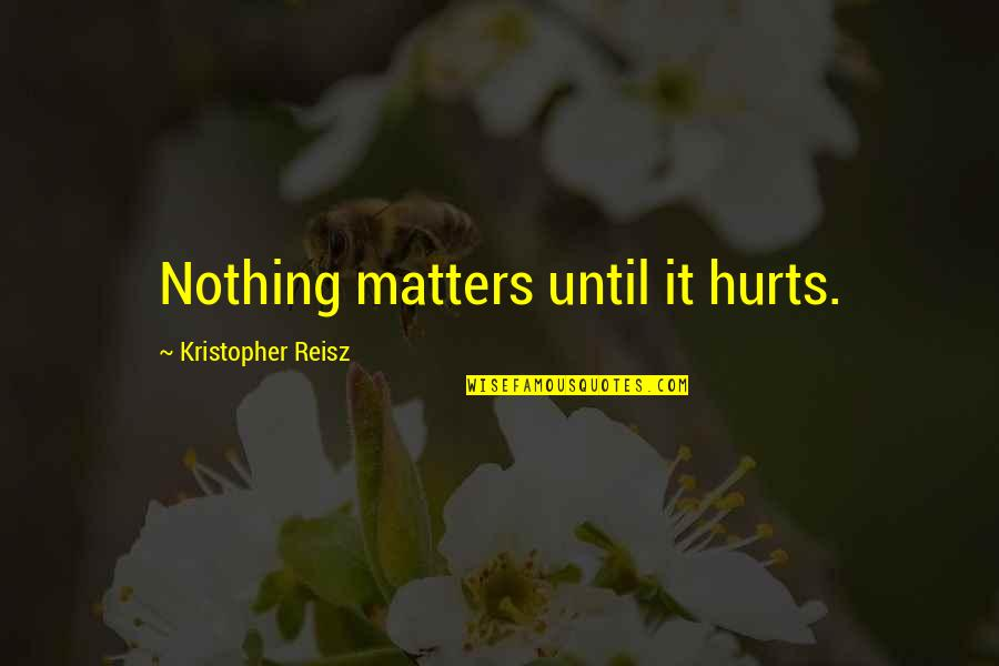 Richard Wilhelm Quotes By Kristopher Reisz: Nothing matters until it hurts.