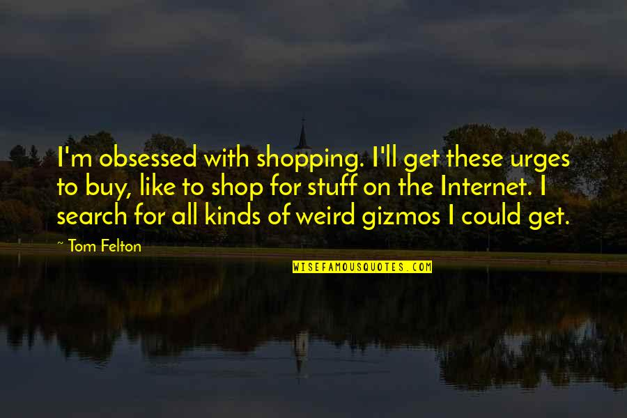 Richard Wilhelm Quotes By Tom Felton: I'm obsessed with shopping. I'll get these urges
