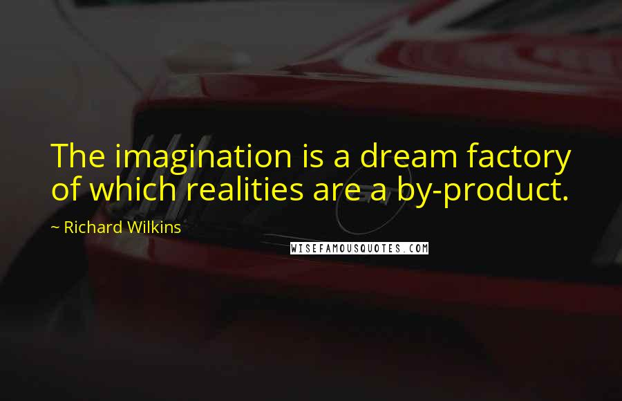 Richard Wilkins quotes: The imagination is a dream factory of which realities are a by-product.
