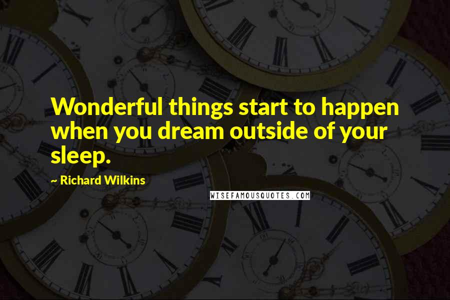 Richard Wilkins quotes: Wonderful things start to happen when you dream outside of your sleep.