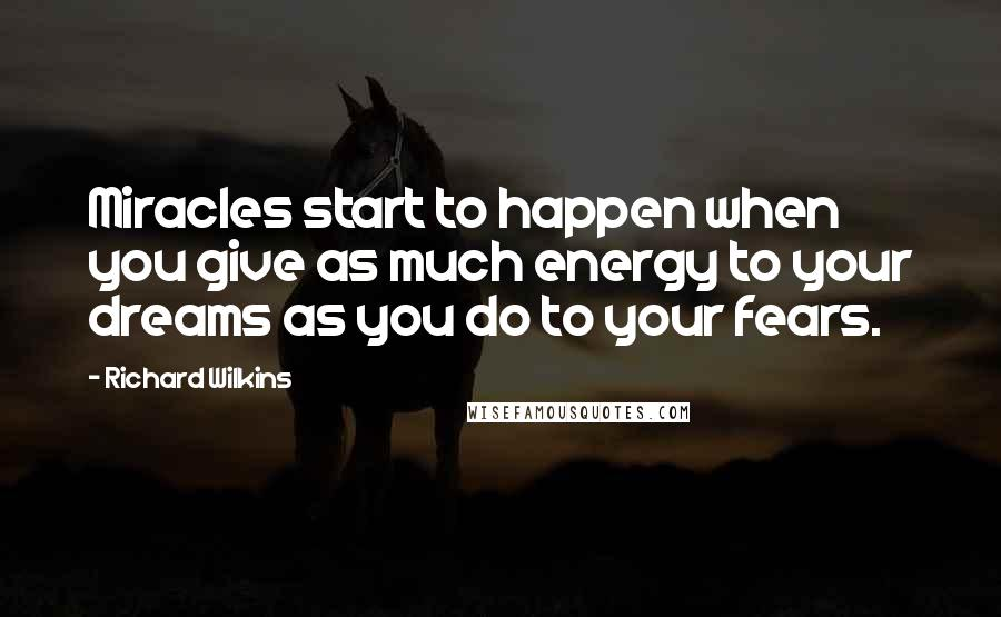 Richard Wilkins quotes: Miracles start to happen when you give as much energy to your dreams as you do to your fears.
