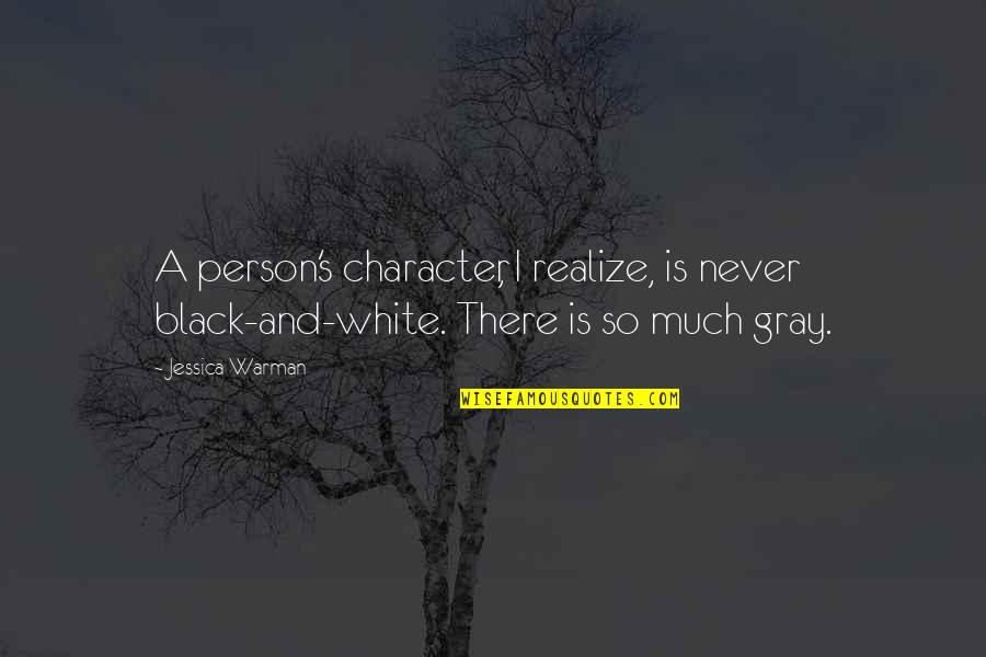 Richard Wilkinson Quotes By Jessica Warman: A person's character, I realize, is never black-and-white.