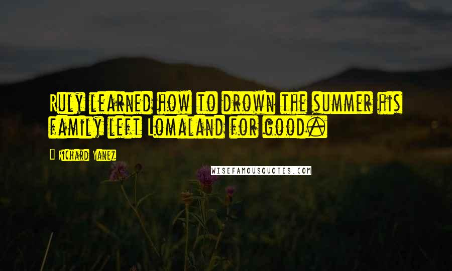 Richard Yanez quotes: Ruly learned how to drown the summer his family left Lomaland for good.