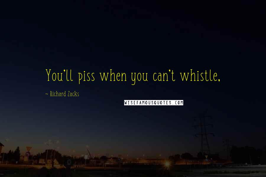 Richard Zacks quotes: You'll piss when you can't whistle,