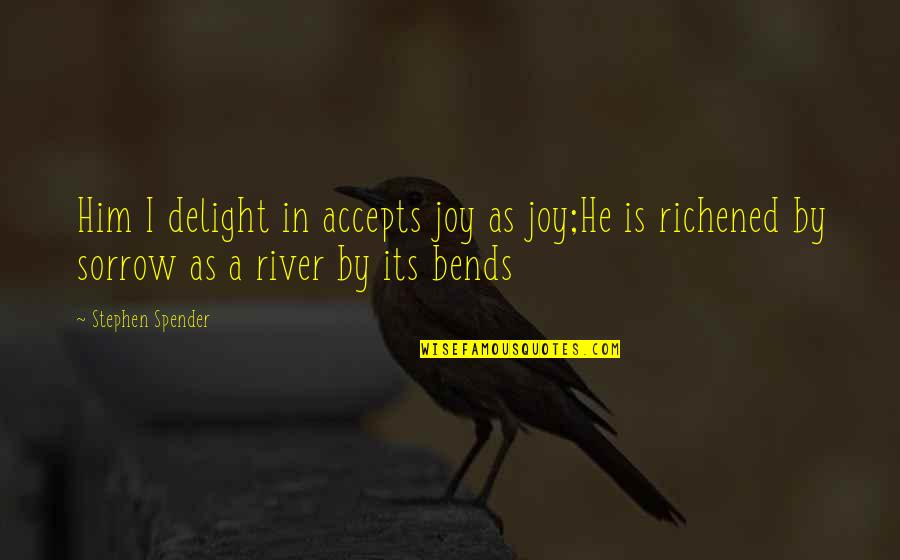 Richened Quotes By Stephen Spender: Him I delight in accepts joy as joy;He